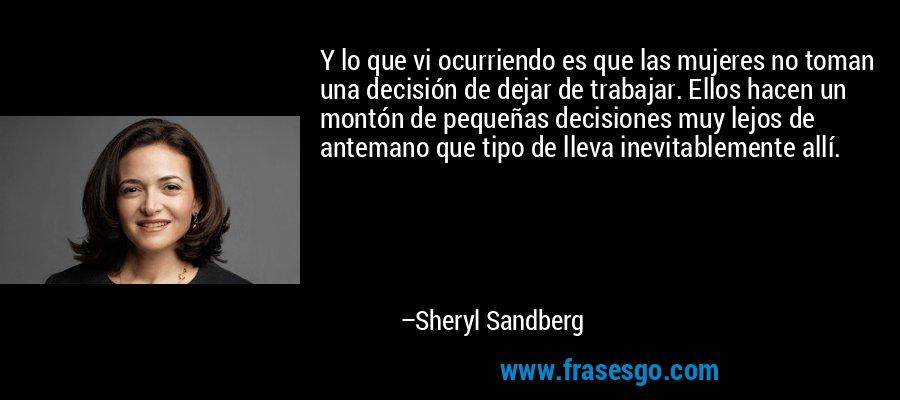 Y lo que vi ocurriendo es que las mujeres no toman una decisión de dejar de trabajar. Ellos hacen un montón de pequeñas decisiones muy lejos de antemano que tipo de lleva inevitablemente allí. – Sheryl Sandberg