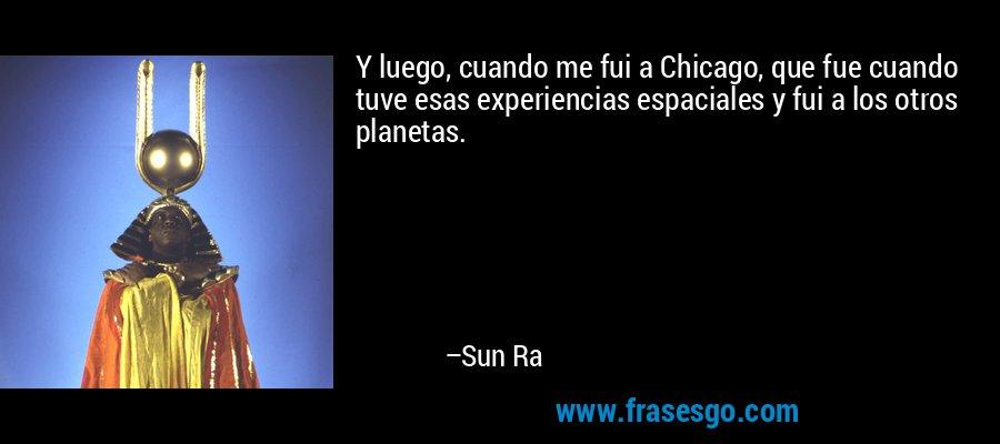 Y luego, cuando me fui a Chicago, que fue cuando tuve esas experiencias espaciales y fui a los otros planetas. – Sun Ra