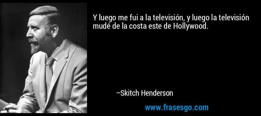 Y luego me fui a la televisión, y luego la televisión mudé de la costa este de Hollywood. – Skitch Henderson