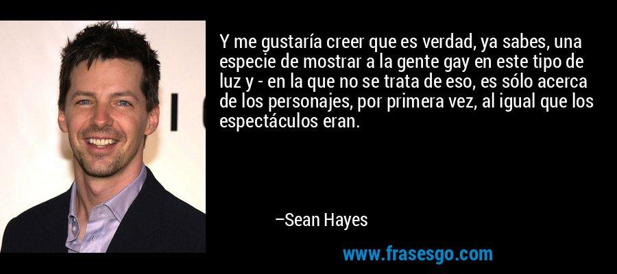 Y me gustaría creer que es verdad, ya sabes, una especie de mostrar a la gente gay en este tipo de luz y - en la que no se trata de eso, es sólo acerca de los personajes, por primera vez, al igual que los espectáculos eran. – Sean Hayes