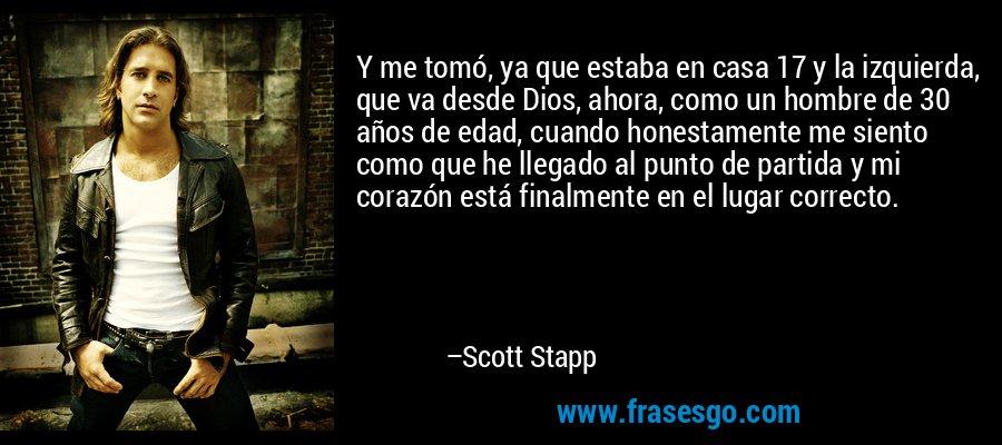 Y me tomó, ya que estaba en casa 17 y la izquierda, que va desde Dios, ahora, como un hombre de 30 años de edad, cuando honestamente me siento como que he llegado al punto de partida y mi corazón está finalmente en el lugar correcto. – Scott Stapp