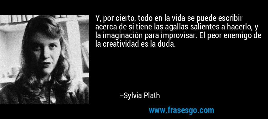 Y, por cierto, todo en la vida se puede escribir acerca de si tiene las agallas salientes a hacerlo, y la imaginación para improvisar. El peor enemigo de la creatividad es la duda. – Sylvia Plath