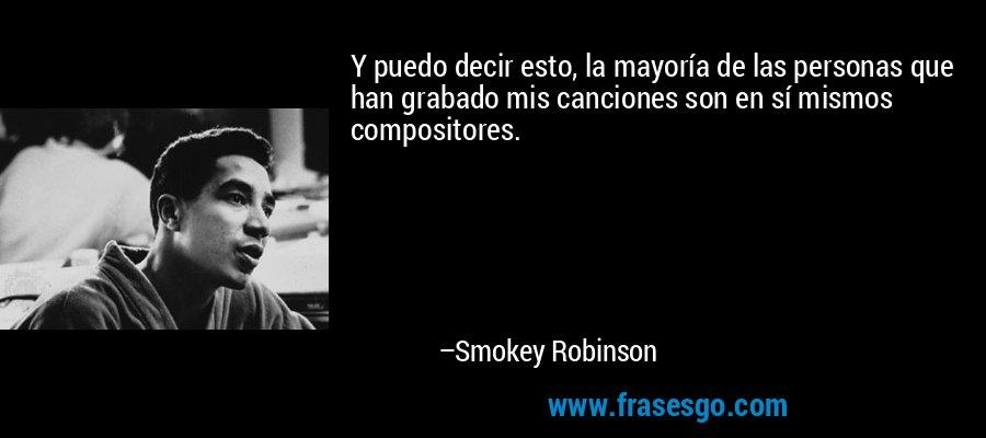 Y puedo decir esto, la mayoría de las personas que han grabado mis canciones son en sí mismos compositores. – Smokey Robinson