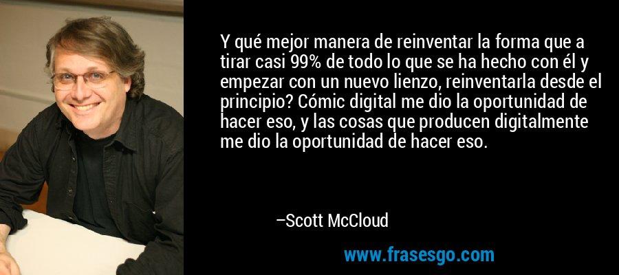 Y qué mejor manera de reinventar la forma que a tirar casi 99% de todo lo que se ha hecho con él y empezar con un nuevo lienzo, reinventarla desde el principio? Cómic digital me dio la oportunidad de hacer eso, y las cosas que producen digitalmente me dio la oportunidad de hacer eso. – Scott McCloud