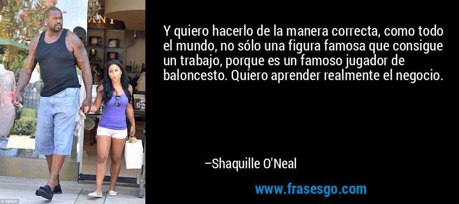 Y quiero hacerlo de la manera correcta, como todo el mundo, no sólo una figura famosa que consigue un trabajo, porque es un famoso jugador de baloncesto. Quiero aprender realmente el negocio. – Shaquille O'Neal