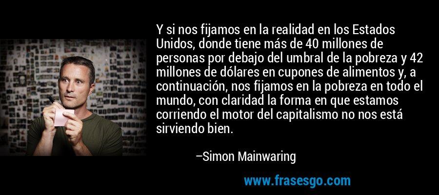 Y si nos fijamos en la realidad en los Estados Unidos, donde tiene más de 40 millones de personas por debajo del umbral de la pobreza y 42 millones de dólares en cupones de alimentos y, a continuación, nos fijamos en la pobreza en todo el mundo, con claridad la forma en que estamos corriendo el motor del capitalismo no nos está sirviendo bien. – Simon Mainwaring