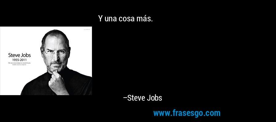 Y una cosa más. – Steve Jobs