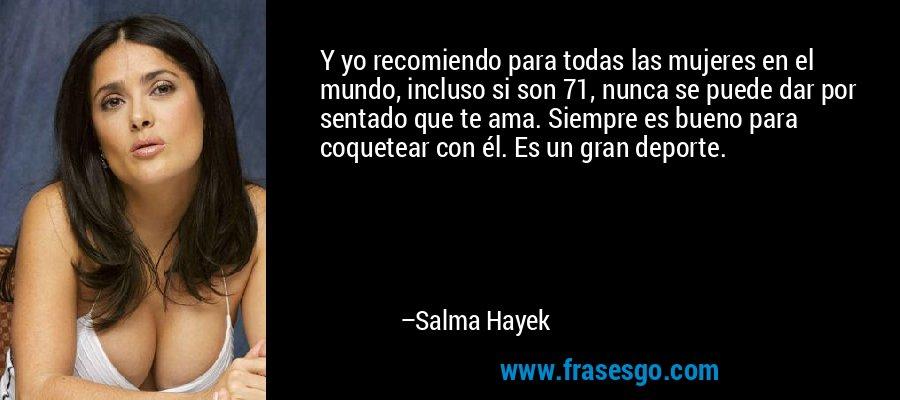 Y yo recomiendo para todas las mujeres en el mundo, incluso si son 71, nunca se puede dar por sentado que te ama. Siempre es bueno para coquetear con él. Es un gran deporte. – Salma Hayek
