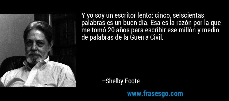 Y yo soy un escritor lento: cinco, seiscientas palabras es un buen día. Esa es la razón por la que me tomó 20 años para escribir ese millón y medio de palabras de la Guerra Civil. – Shelby Foote