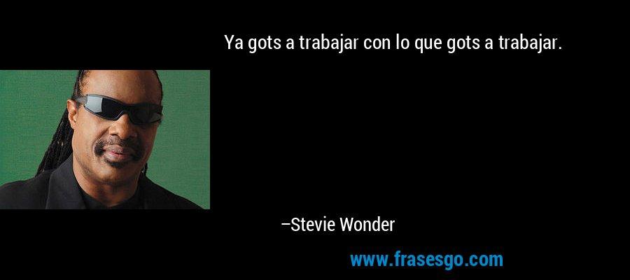 Ya gots a trabajar con lo que gots a trabajar. – Stevie Wonder