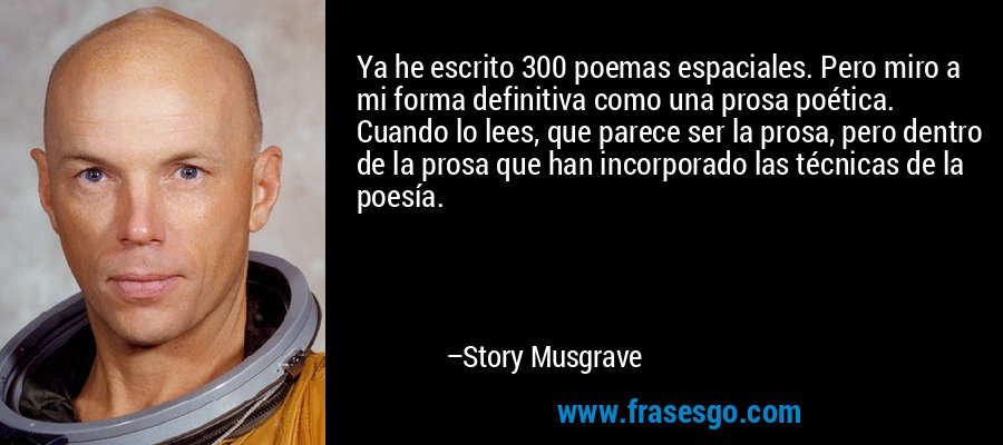 Ya he escrito 300 poemas espaciales. Pero miro a mi forma definitiva como una prosa poética. Cuando lo lees, que parece ser la prosa, pero dentro de la prosa que han incorporado las técnicas de la poesía. – Story Musgrave