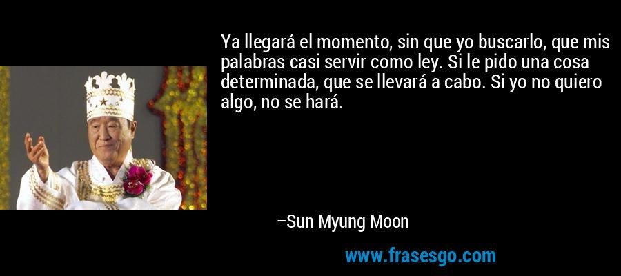 Ya llegará el momento, sin que yo buscarlo, que mis palabras casi servir como ley. Si le pido una cosa determinada, que se llevará a cabo. Si yo no quiero algo, no se hará. – Sun Myung Moon