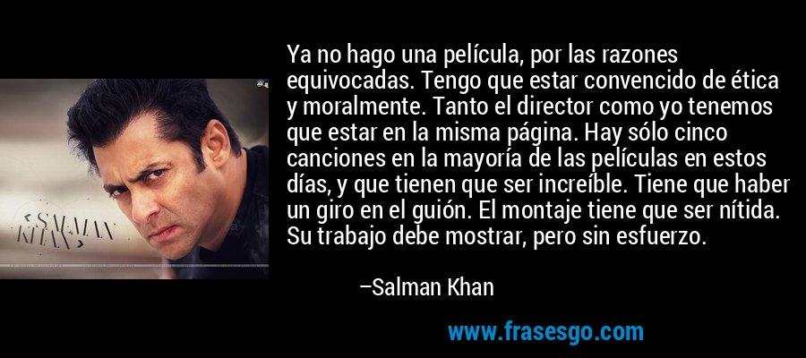 Ya no hago una película, por las razones equivocadas. Tengo que estar convencido de ética y moralmente. Tanto el director como yo tenemos que estar en la misma página. Hay sólo cinco canciones en la mayoría de las películas en estos días, y que tienen que ser increíble. Tiene que haber un giro en el guión. El montaje tiene que ser nítida. Su trabajo debe mostrar, pero sin esfuerzo. – Salman Khan