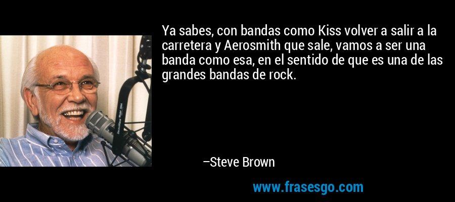 Ya sabes, con bandas como Kiss volver a salir a la carretera y Aerosmith que sale, vamos a ser una banda como esa, en el sentido de que es una de las grandes bandas de rock. – Steve Brown