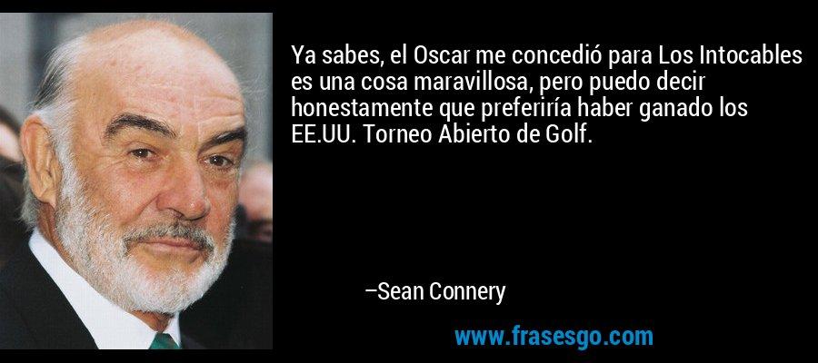 Ya sabes, el Oscar me concedió para Los Intocables es una cosa maravillosa, pero puedo decir honestamente que preferiría haber ganado los EE.UU. Torneo Abierto de Golf. – Sean Connery