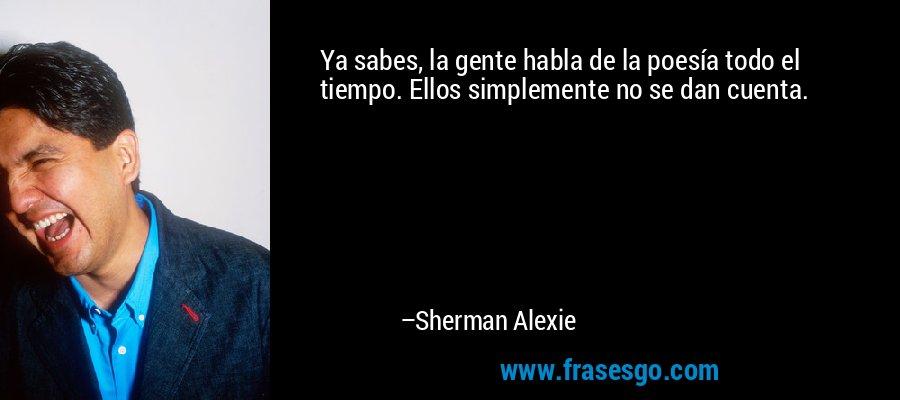 Ya sabes, la gente habla de la poesía todo el tiempo. Ellos simplemente no se dan cuenta. – Sherman Alexie