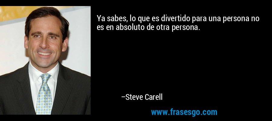 Ya sabes, lo que es divertido para una persona no es en absoluto de otra persona. – Steve Carell