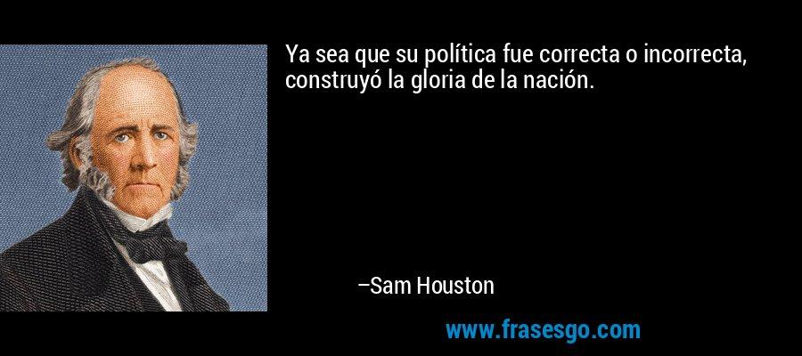 Ya sea que su política fue correcta o incorrecta, construyó la gloria de la nación. – Sam Houston