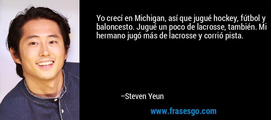 Yo crecí en Michigan, así que jugué hockey, fútbol y baloncesto. Jugué un poco de lacrosse, también. Mi hermano jugó más de lacrosse y corrió pista. – Steven Yeun
