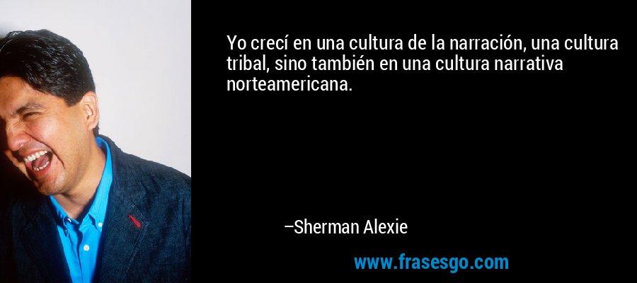 Yo crecí en una cultura de la narración, una cultura tribal, sino también en una cultura narrativa norteamericana. – Sherman Alexie