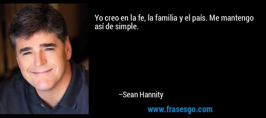 Yo creo en la fe, la familia y el país. Me mantengo así de simple. – Sean Hannity