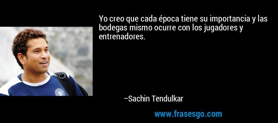 Yo creo que cada época tiene su importancia y las bodegas mismo ocurre con los jugadores y entrenadores. – Sachin Tendulkar