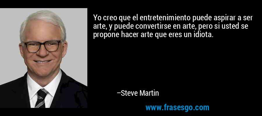 Yo creo que el entretenimiento puede aspirar a ser arte, y puede convertirse en arte, pero si usted se propone hacer arte que eres un idiota. – Steve Martin