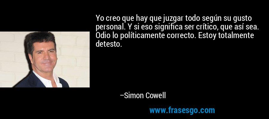 Yo creo que hay que juzgar todo según su gusto personal. Y si eso significa ser crítico, que así sea. Odio lo políticamente correcto. Estoy totalmente detesto. – Simon Cowell