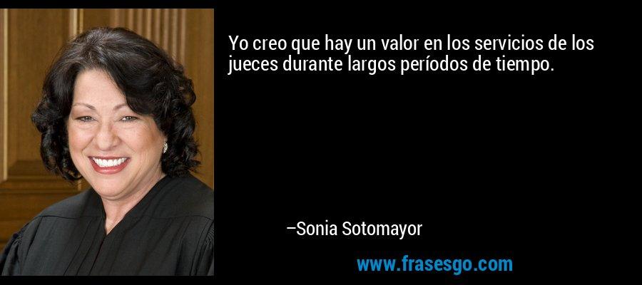Yo creo que hay un valor en los servicios de los jueces durante largos períodos de tiempo. – Sonia Sotomayor