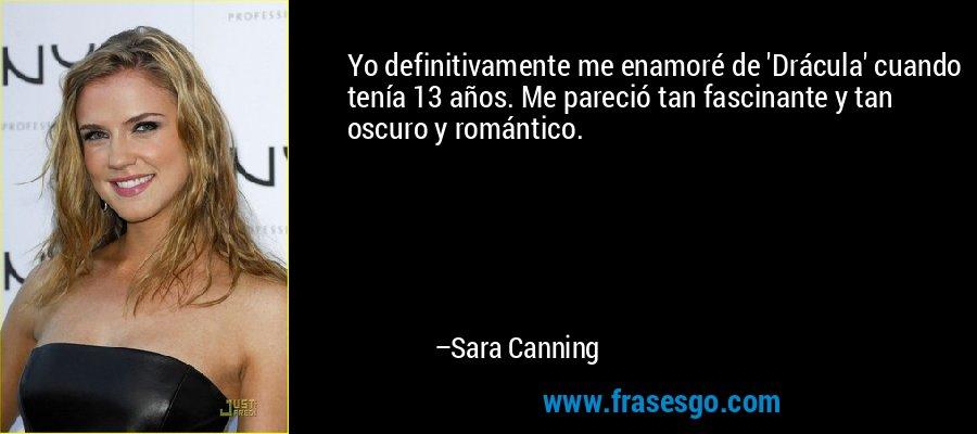 Yo definitivamente me enamoré de 'Drácula' cuando tenía 13 años. Me pareció tan fascinante y tan oscuro y romántico. – Sara Canning