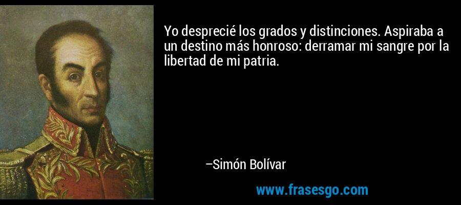 Yo desprecié los grados y distinciones. Aspiraba a un destino más honroso: derramar mi sangre por la libertad de mi patria. – Simón Bolívar