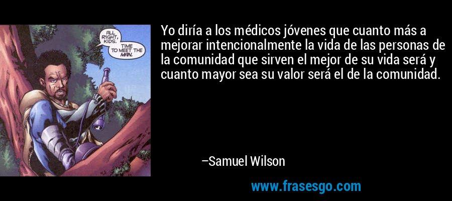 Yo diría a los médicos jóvenes que cuanto más a mejorar intencionalmente la vida de las personas de la comunidad que sirven el mejor de su vida será y cuanto mayor sea su valor será el de la comunidad. – Samuel Wilson