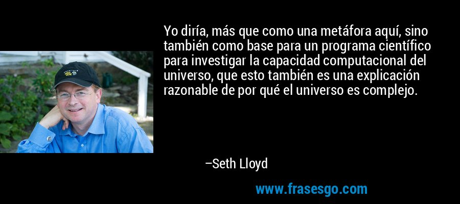 Yo diría, más que como una metáfora aquí, sino también como base para un programa científico para investigar la capacidad computacional del universo, que esto también es una explicación razonable de por qué el universo es complejo. – Seth Lloyd