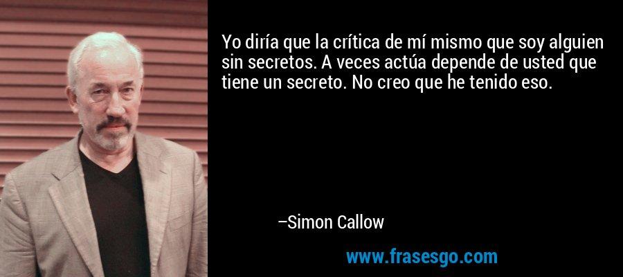 Yo diría que la crítica de mí mismo que soy alguien sin secretos. A veces actúa depende de usted que tiene un secreto. No creo que he tenido eso. – Simon Callow