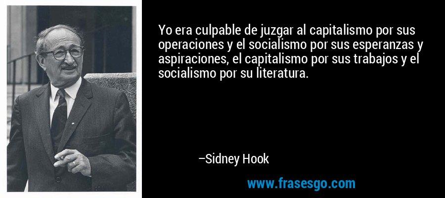 Yo era culpable de juzgar al capitalismo por sus operaciones y el socialismo por sus esperanzas y aspiraciones, el capitalismo por sus trabajos y el socialismo por su literatura. – Sidney Hook