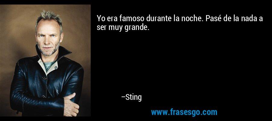 Yo era famoso durante la noche. Pasé de la nada a ser muy grande. – Sting