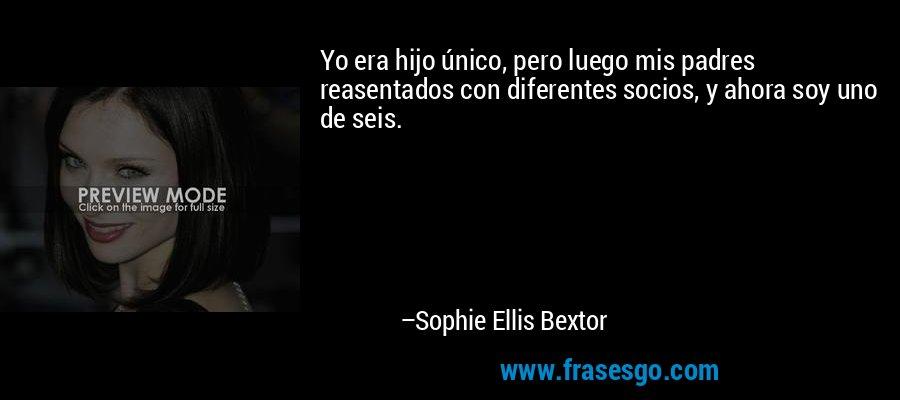 Yo era hijo único, pero luego mis padres reasentados con diferentes socios, y ahora soy uno de seis. – Sophie Ellis Bextor