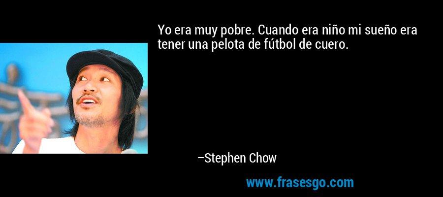 Yo era muy pobre. Cuando era niño mi sueño era tener una pelota de fútbol de cuero. – Stephen Chow