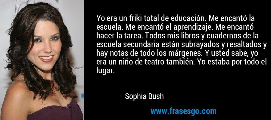 Yo era un friki total de educación. Me encantó la escuela. Me encantó el aprendizaje. Me encantó hacer la tarea. Todos mis libros y cuadernos de la escuela secundaria están subrayados y resaltados y hay notas de todo los márgenes. Y usted sabe, yo era un niño de teatro también. Yo estaba por todo el lugar. – Sophia Bush