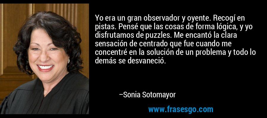 Yo era un gran observador y oyente. Recogí en pistas. Pensé que las cosas de forma lógica, y yo disfrutamos de puzzles. Me encantó la clara sensación de centrado que fue cuando me concentré en la solución de un problema y todo lo demás se desvaneció. – Sonia Sotomayor