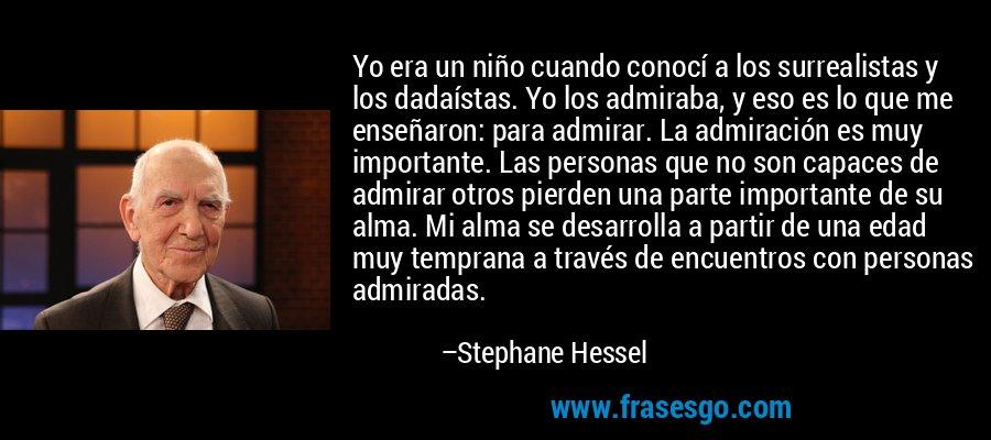 Yo era un niño cuando conocí a los surrealistas y los dadaístas. Yo los admiraba, y eso es lo que me enseñaron: para admirar. La admiración es muy importante. Las personas que no son capaces de admirar otros pierden una parte importante de su alma. Mi alma se desarrolla a partir de una edad muy temprana a través de encuentros con personas admiradas. – Stephane Hessel