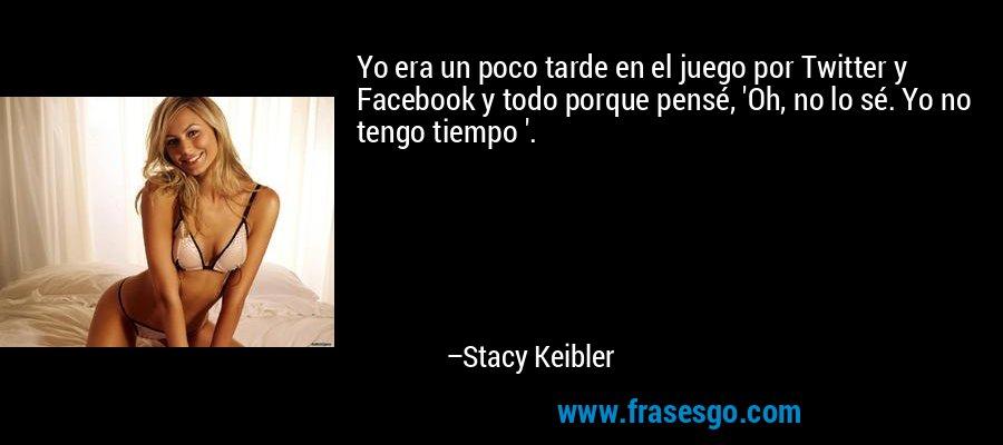 Yo era un poco tarde en el juego por Twitter y Facebook y todo porque pensé, 'Oh, no lo sé. Yo no tengo tiempo '. – Stacy Keibler