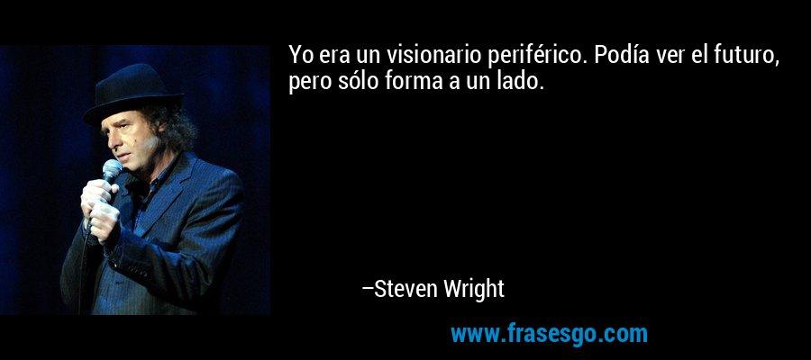Yo era un visionario periférico. Podía ver el futuro, pero sólo forma a un lado. – Steven Wright