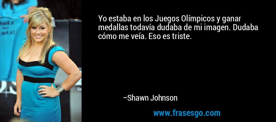 Yo estaba en los Juegos Olímpicos y ganar medallas todavía dudaba de mi imagen. Dudaba cómo me veía. Eso es triste. – Shawn Johnson