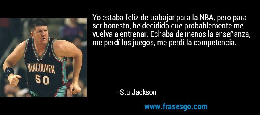 Yo estaba feliz de trabajar para la NBA, pero para ser honesto, he decidido que probablemente me vuelva a entrenar. Echaba de menos la enseñanza, me perdí los juegos, me perdí la competencia. – Stu Jackson