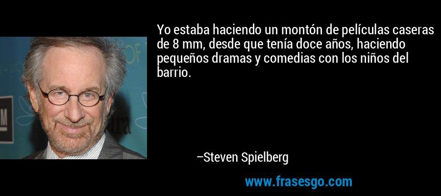 Yo estaba haciendo un montón de películas caseras de 8 mm, desde que tenía doce años, haciendo pequeños dramas y comedias con los niños del barrio. – Steven Spielberg