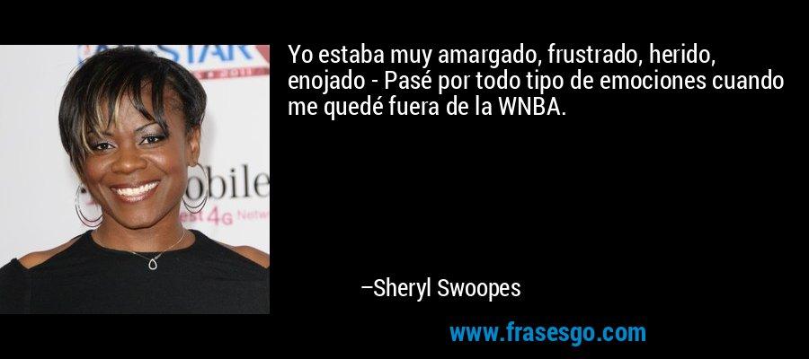 Yo estaba muy amargado, frustrado, herido, enojado - Pasé por todo tipo de emociones cuando me quedé fuera de la WNBA. – Sheryl Swoopes