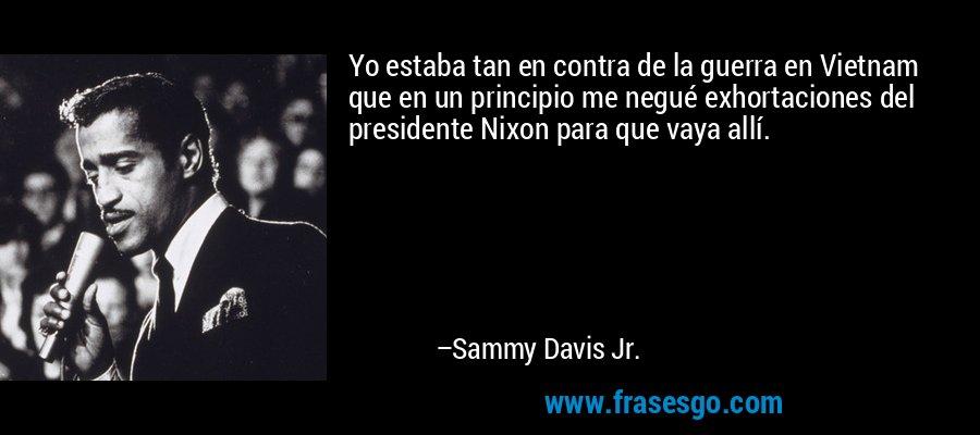 Yo estaba tan en contra de la guerra en Vietnam que en un principio me negué exhortaciones del presidente Nixon para que vaya allí. – Sammy Davis Jr.