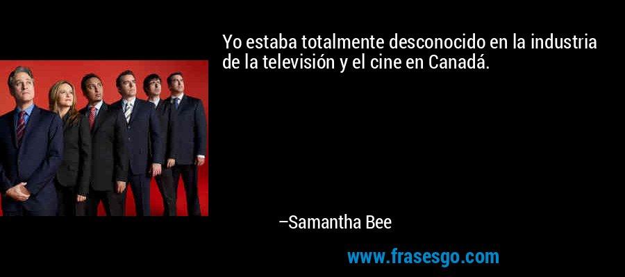 Yo estaba totalmente desconocido en la industria de la televisión y el cine en Canadá. – Samantha Bee
