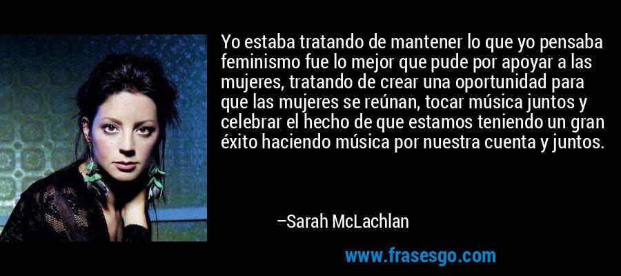 Yo estaba tratando de mantener lo que yo pensaba feminismo fue lo mejor que pude por apoyar a las mujeres, tratando de crear una oportunidad para que las mujeres se reúnan, tocar música juntos y celebrar el hecho de que estamos teniendo un gran éxito haciendo música por nuestra cuenta y juntos. – Sarah McLachlan